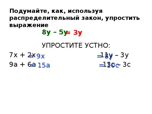 Подумайте, как, используя распределительный закон, упростить выражение  8у – 5у = 3у УПРОСТИТЕ УСТНО: 7х + 2х 11у – 3у 9а + 6а 13с – 3с = 9х = 8y = 15a = 10c
