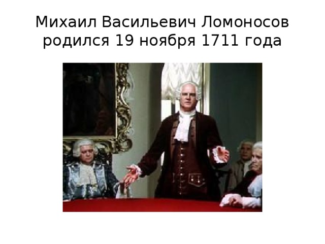 Михаил Васильевич Ломоносов родился 19 ноября 1711 года