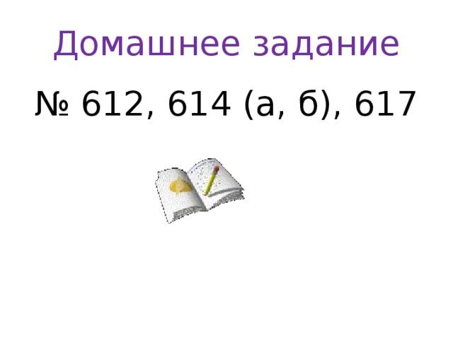 Домашнее задание № 612, 614 (а, б), 617