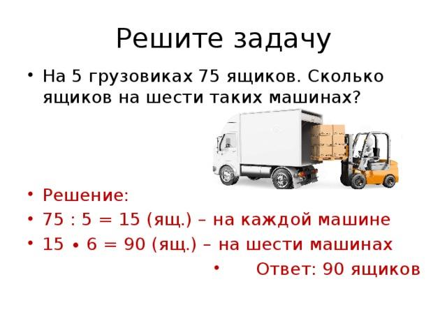 Решите задачу На 5 грузовиках 75 ящиков. Сколько ящиков на шести таких машинах? Решение: 75 : 5 = 15 (ящ.) – на каждой машине 15 ∙ 6 = 90 (ящ.) – на шести машинах Ответ: 90 ящиков