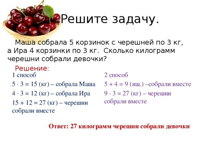 Решите задачу.  Маша собрала 5 корзинок с черешней по 3 кг, а Ира 4 корзинки по 3 кг. Сколько килограмм черешни собрали девочки?   Решение: 1 способ 2 способ 5 ∙ 3 = 15 (кг) – собрала Маша 5 + 4 = 9 (ящ.) –собрали вместе 4 ∙ 3 = 12 (кг) – собрала Ира 9 ∙ 3 = 27 (кг) – черешни собрали вместе 15 + 12 = 27 (кг) – черешни собрали вместе Ответ: 27 килограмм черешни собрали девочки