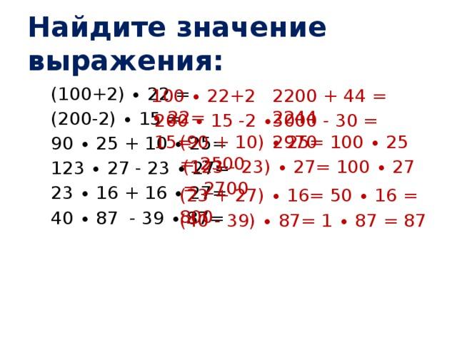Найдите значение выражения: (100+2) ∙ 22 = (200-2) ∙ 15 = 90 ∙ 25 + 10 ∙ 25= 123 ∙ 27 - 23 ∙ 27= 23 ∙ 16 + 16 ∙ 27= 40 ∙ 87 - 39 ∙ 87= 100 ∙ 22+2 ∙ 22= 2200 + 44 = 2244 200 ∙ 15 -2 ∙ 15= 3000 - 30 = 2970 (90 + 10) ∙ 25= 100 ∙ 25 = 2500 (123 - 23) ∙ 27= 100 ∙ 27 = 2700 (23 + 27) ∙ 16= 50 ∙ 16 = 800 (40 - 39) ∙ 87= 1 ∙ 87 = 87