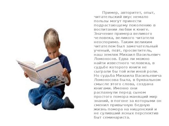 Пример, авторитет, опыт, читательский вкус немало пользы могут принести подрастающему поколению в воспитании любви к книге. Значение примера великого человека, великого читателя неоспоримо. Таким великим читателем был замечательный ученый, поэт, просветитель, наш земляк Михаил Васильевич Ломоносов. Едва ли можно найти известного человека, в судьбе которого книги не сыграли бы той или иной роли. Но судьба Михаила Васильевича Ломоносова была, в буквальном смысле этого слова, создана книгами. Именно они распахнули перед сыном простого помора манящий мир знаний, в погоне за которыми он сменил привычную бедную жизнь помора на нищенский и не суливший ясных перспектив быт семинариста.