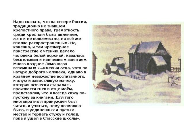 Надо сказать, что на севере России, традиционно не знавшем крепостного права, грамотность среди крестьян была явлением, хотя и не повсеместно, но всё же вполне распространенным. Но, конечно, и там чрезмерное пристрастие к чтению делало человека белой вороной, казалось бесцельным и никчемным занятием. Много позднее Ломоносов вспоминал: «…имеючи отца, хотя по натуре доброго человека, однако в крайнем невежестве воспитанного, и злую и завистливую мачеху, которая всячески старалась произвести гнев в отце моём, представляя, что я всегда сижу по-пустому за книгами. Для того многократно я принужден был читать и учиться, чему возможно было, в уединенных и пустых местах и терпеть стужу и голод, пока я ушел в Спасские школы».