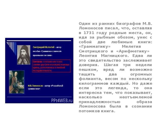 Один из ранних биографов М.В. Ломоносов писал, что, оставляя в 1731 году родные места, он, идя за рыбным обозом, унес с собой две любимые книги: «Грамматику» Мелетия Смотрицкого и «Арифметику» Леонтия Магницкого. Едва ли это свидетельство заслеживает доверия. Шагая три недели пешком, вряд ли возможно тащить два огромных фолианта, весом по нескольку килограммов каждый. Но даже если это легенда, то она интересна тем, что показывает, насколько неотъемлемой принадлежностью образа Ломоносова была в сознании потомков книга.