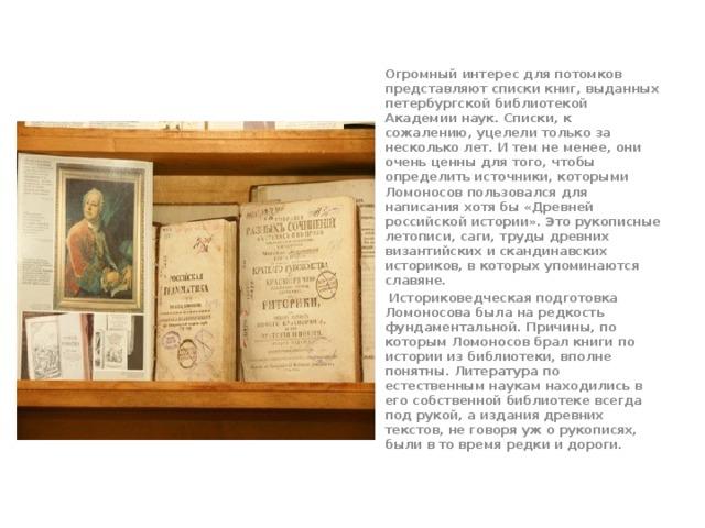 Огромный интерес для потомков представляют списки книг, выданных петербургской библиотекой Академии наук. Списки, к сожалению, уцелели только за несколько лет. И тем не менее, они очень ценны для того, чтобы определить источники, которыми Ломоносов пользовался для написания хотя бы «Древней российской истории». Это рукописные летописи, саги, труды древних византийских и скандинавских историков, в которых упоминаются славяне.    Историковедческая подготовка Ломоносова была на редкость фундаментальной. Причины, по которым Ломоносов брал книги по истории из библиотеки, вполне понятны. Литература по естественным наукам находились в его собственной библиотеке всегда под рукой, а издания древних текстов, не говоря уж о рукописях, были в то время редки и дороги.