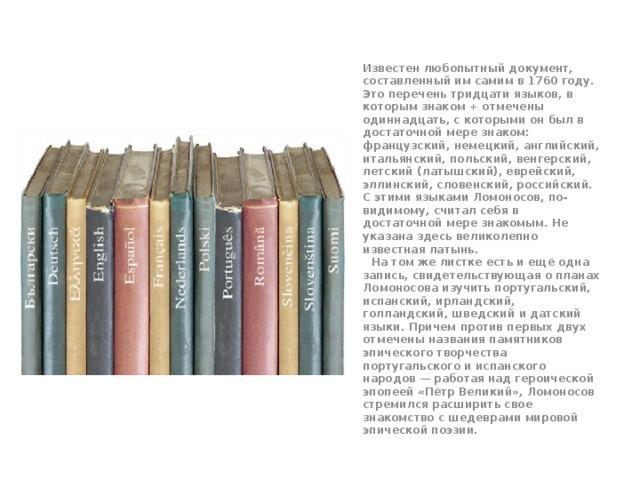 Известен любопытный документ, составленный им самим в 1760 году. Это перечень тридцати языков, в которым знаком + отмечены одиннадцать, с которыми он был в достаточной мере знаком: французский, немецкий, английский, итальянский, польский, венгерский, летский (латышский), еврейский, эллинский, словенский, российский. С этими языками Ломоносов, по-видимому, считал себя в достаточной мере знакомым. Не указана здесь великолепно известная латынь.    На том же листке есть и ещё одна запись, свидетельствующая о планах Ломоносова изучить португальский, испанский, ирландский, голландский, шведский и датский языки. Причем против первых двух отмечены названия памятников эпического творчества португальского и испанского народов— работая над героической эпопеей «Пётр Великий», Ломоносов стремился расширить свое знакомство с шедеврами мировой эпической поэзии.