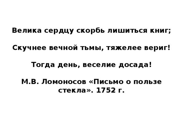 Велика сердцу скорбь лишиться книг;    Скучнее вечной тьмы, тяжелее вериг!    Тогда день, веселие досада!   М.В. Ломоносов «Письмо о пользе стекла». 1752 г.