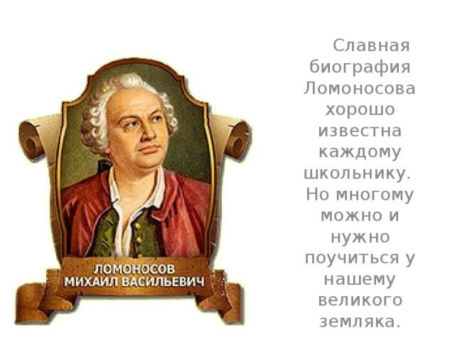 Славная биография Ломоносова хорошо известна каждому школьнику. Но многому можно и нужно поучиться у нашему великого земляка.