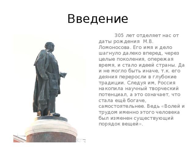Введение  305 лет отделяет нас от даты рождения М.В. Ломоносова. Его имя и дело шагнуло далеко вперед, через целые поколения, опережая время, и стало идеей страны. Да и не могло быть иначе, т.к. его деяния переросли в глубокие традиции. Следуя им, Россия накопила научный творческий потенциал, а это означает, что стала ещё богаче, самостоятельнее. Ведь «Волей и трудом именно этого человека был изменен существующий порядок вещей».