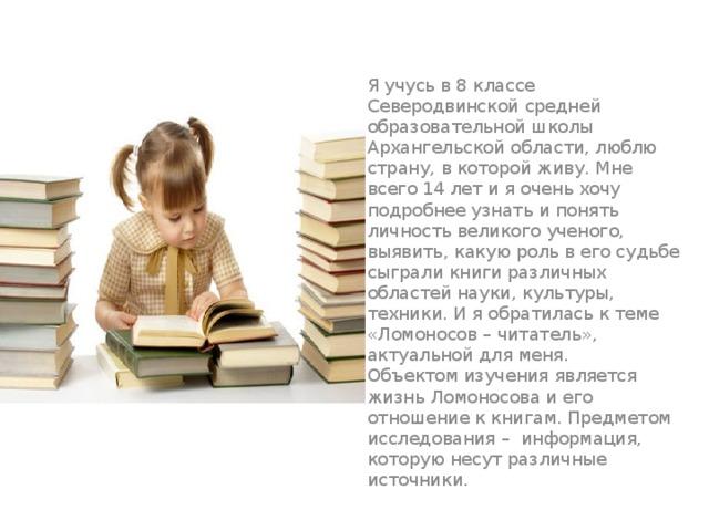 Я учусь в 8 классе Северодвинской средней образовательной школы Архангельской области, люблю страну, в которой живу. Мне всего 14 лет и я очень хочу подробнее узнать и понять личность великого ученого, выявить, какую роль в его судьбе сыграли книги различных областей науки, культуры, техники. И я обратилась к теме «Ломоносов – читатель», актуальной для меня.  Объектом изучения является жизнь Ломоносова и его отношение к книгам. Предметом исследования – информация, которую несут различные источники.