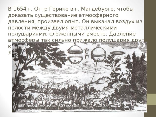 В 1654 г. Отто Герике в г. Магдебурге, чтобы доказать существование атмосферного давления, произвел опыт. Он выкачал воздух из полости между двумя металлическими полушариями, сложенными вместе. Давление атмосферы так сильно прижало полушария друг к другу, что их не могли разорвать восемь пар лошадей.