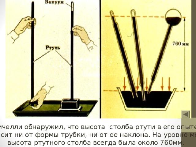 Торричелли обнаружил, что высота столба ртути в его опыте не  зависит ни от формы трубки, ни от ее наклона. На уровне моря  высота ртутного столба всегда была около 760мм.