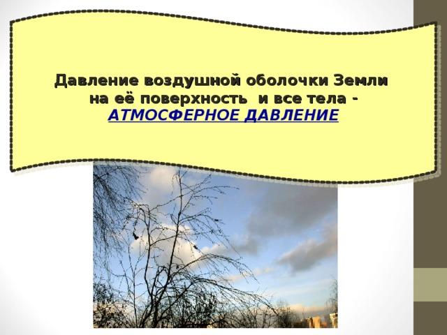 Давление воздушной оболочки Земли на её поверхность и все тела - АТМОСФЕРНОЕ ДАВЛЕНИЕ