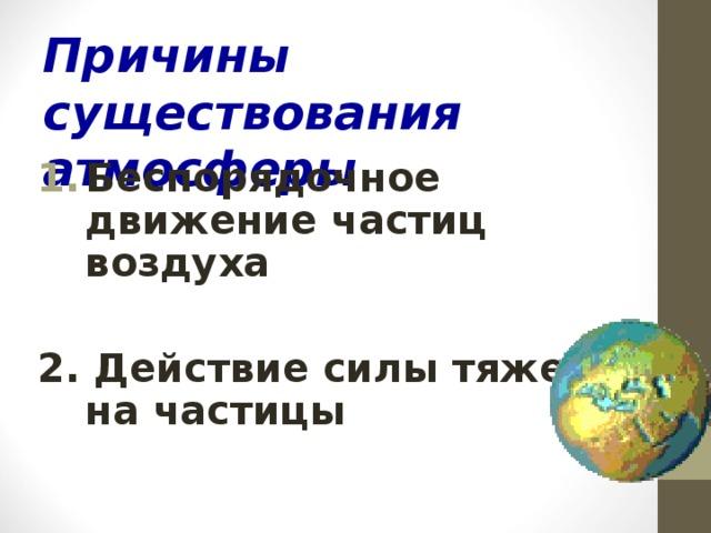 Причины существования атмосферы Беспорядочное движение частиц воздуха  2. Действие силы тяжести на частицы