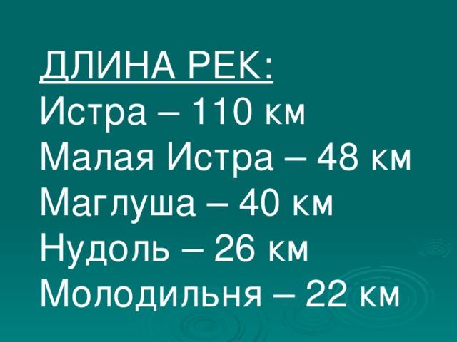 ДЛИНА РЕК: Истра – 110 км Малая Истра – 48 км Маглуша – 40 км Нудоль – 26 км Молодильня – 22 км