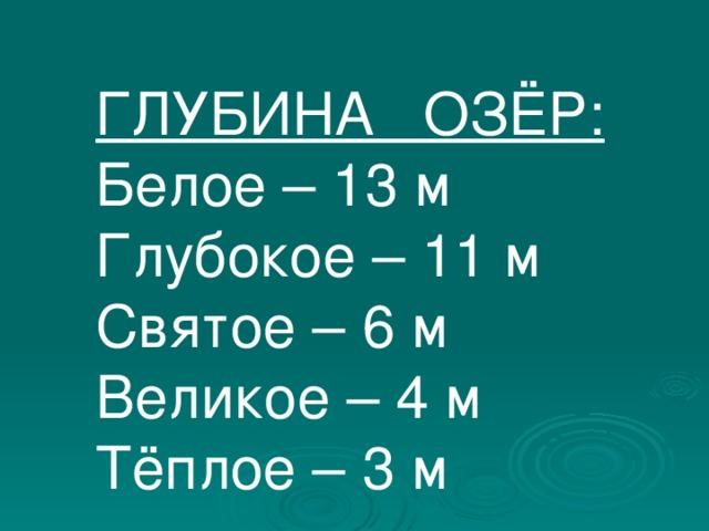 ГЛУБИНА ОЗЁР: Белое – 13 м Глубокое – 11 м Святое – 6 м Великое – 4 м Тёплое – 3 м