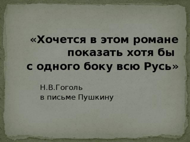 « Хочется в этом романе показать хотя бы с одного боку всю Русь » Н.В.Гоголь в письме Пушкину