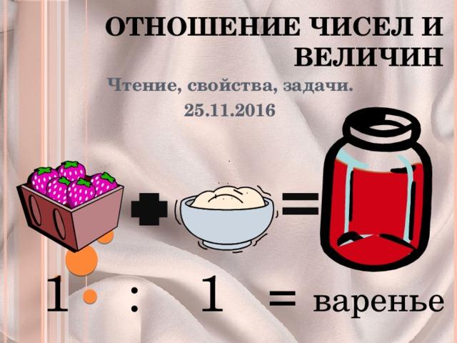 Отношение чисел и величин Чтение, свойства, задачи. 25.11.2016 1 : 1 = варенье