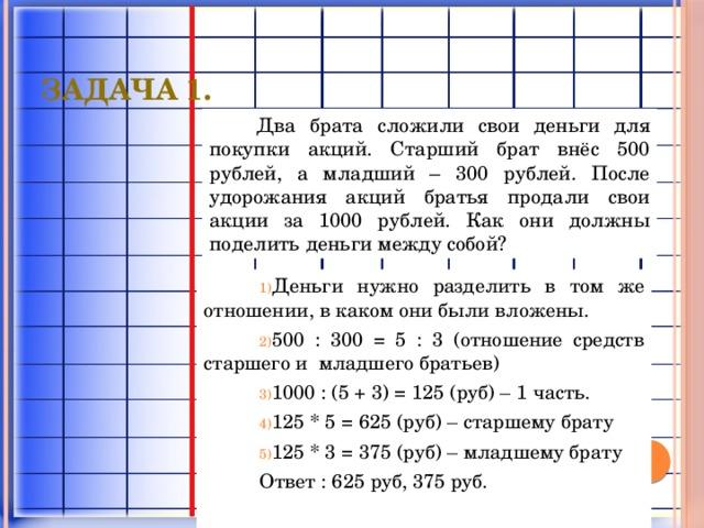 Задача 1. Два брата сложили свои деньги для покупки акций. Старший брат внёс 500 рублей, а младший – 300 рублей. После удорожания акций братья продали свои акции за 1000 рублей. Как они должны поделить деньги между собой? Деньги нужно разделить в том же отношении, в каком они были вложены. 500 : 300 = 5 : 3 (отношение средств старшего и младшего братьев) 1000 : (5 + 3) = 125 (руб) – 1 часть. 125 * 5 = 625 (руб) – старшему брату 125 * 3 = 375 (руб) – младшему брату Ответ : 625 руб, 375 руб.