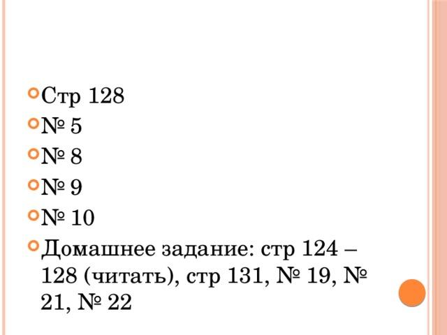 Стр 128 № 5 № 8 № 9 № 10 Домашнее задание: стр 124 – 128 (читать), стр 131, № 19, № 21, № 22