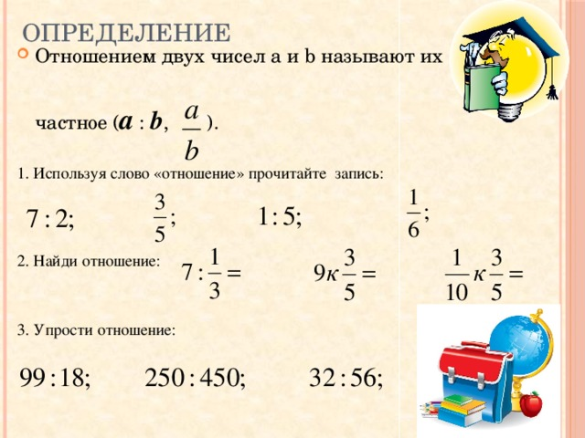 Определение Отношением двух чисел a и b называют их частное ( a : b , ). 1. Используя слово «отношение» прочитайте запись: 2. Найди отношение: 3. Упрости отношение: