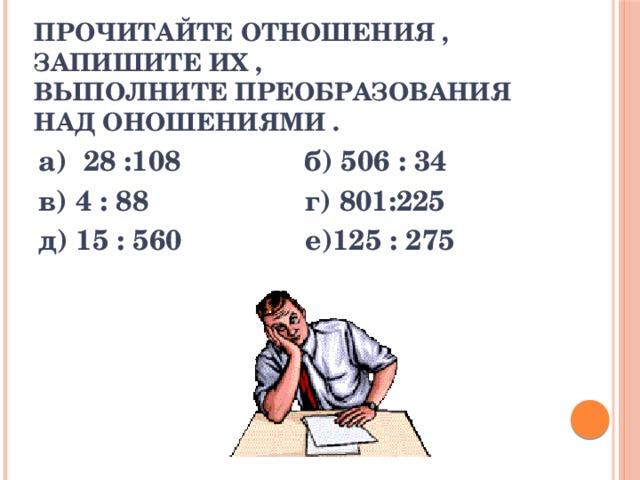 прочитайте отношения , запишите их ,  выполните преобразования над оношениями . а) 28 :108 б) 506 : 34 в) 4 : 88 г) 801:225 д) 15 : 560 е)125 : 275