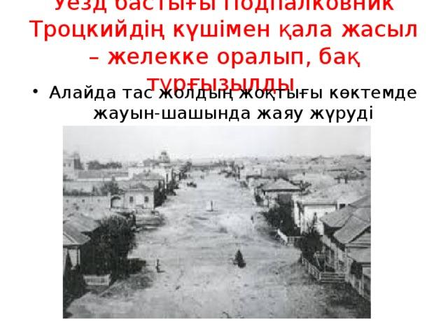 Уезд бастығы Подпалковник Троцкийдің күшімен қала жасыл – желекке оралып, бақ тұрғызылды