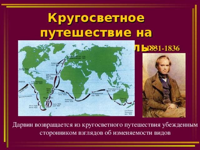 Кругосветное путешествие на корабле «Бигль»   1831-1836 Дарвин возвращается из кругосветного путешествия убежденным сторонником взглядов об изменяемости видов