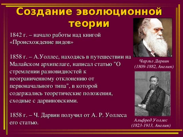 Создание эволюционной теории 1842 г. – начало работы над книгой «Происхождение видов» 1858 г. – А.Уоллес, находясь в путешествии на Малайском архипелаге, написал статью
