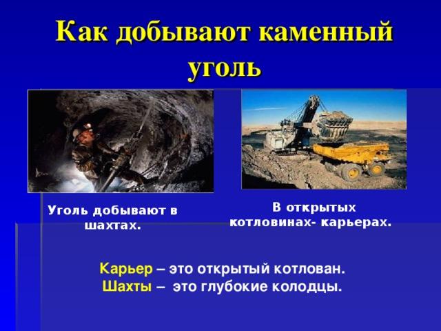 Как добывают каменный уголь В открытых котловинах- карьерах.  Уголь добывают в шахтах. Карьер – это открытый котлован. Шахты – это глубокие колодцы.