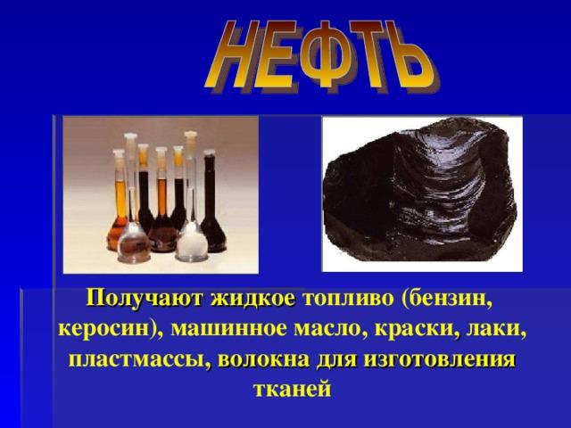 Получают жидкое топливо (бензин, керосин),  машинное масло, краски , лаки, пластмассы , волокна для изготовления тканей