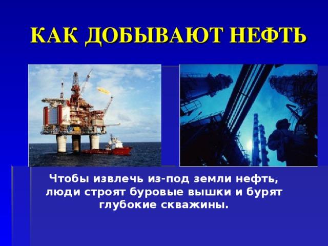КАК ДОБЫВАЮТ НЕФТЬ Чтобы извлечь из-под земли нефть, люди строят буровые вышки и бурят глубокие скважины.