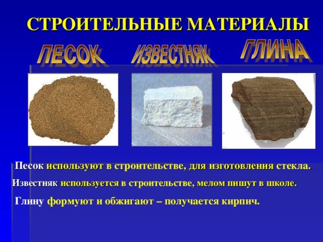 СТРОИТЕЛЬНЫЕ МАТЕРИАЛЫ Песок используют в строительстве , для изготовления стекла . Известняк используется в строительстве , мелом пишут в школе.  Глину формуют и обжигают – получается кирпич.