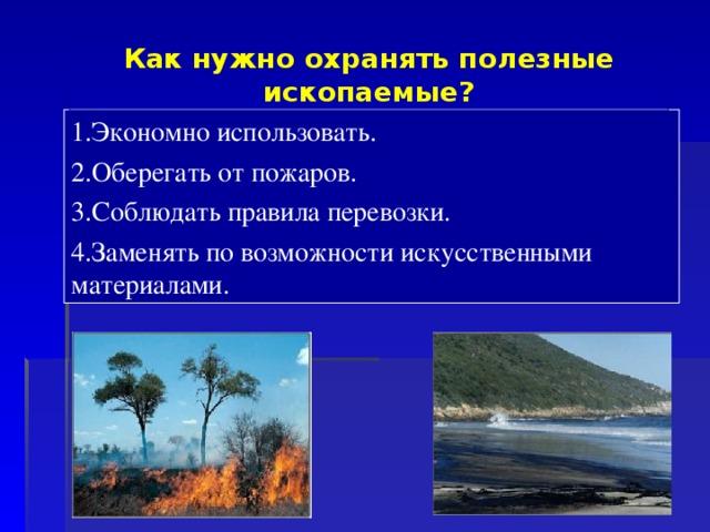 Как нужно охранять полезные ископаемые? 1.Экономно использовать. 2.Оберегать от пожаров. 3.Соблюдать правила перевозки. 4.Заменять по возможности искусственными материалами.