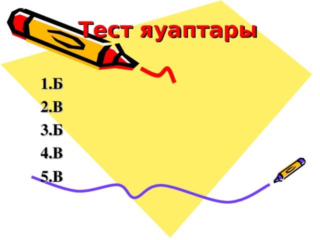 Тест яуаптары  1.Б 2.В 3.Б 4.В 5.В