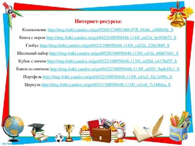Интернет-ресурсы: Колокольчик http://img-fotki.yandex.ru/get/9265/134091466.97/0_bfe0c_e48f0e9d_S  Книга с пером http://img-fotki.yandex.ru/get/6423/108950446.114/0_cd21d_6e954672_S  Глобус http://img-fotki.yandex.ru/get/6422/108950446.114/0_cd22d_220e3889_S  Школьный набор http://img-fotki.yandex.ru/get/6520/108950446.113/0_cd1fa_68667641_S  Кубок с мячом http://img-fotki.yandex.ru/get/6522/108950446.113/0_cd204_e4176d55_S  Книги со свитком http://img-fotki.yandex.ru/get/6422/108950446.113/0_cd203_9aab45c1_S  Портфель http://img-fotki.yandex.ru/get/6522/108950446.113/0_cd1e2_62c3e99a_S  Циркуль http://img-fotki.yandex.ru/get/6521/108950446.113/0_cd1e6_7c1b8dea_S