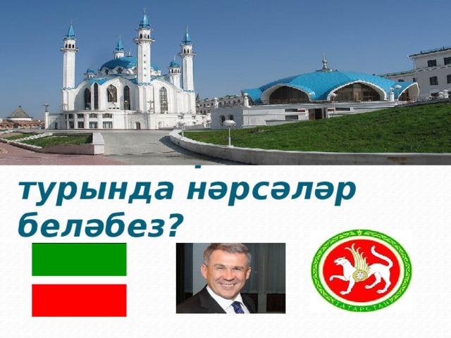 Без Татарстан турында нәрсәләр беләбез?