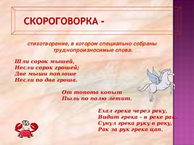 стихотворение, в котором специально собраны труднопроизносимые слова. Шли сорок мышей, Несли сорок грошей; Две мыши поплоше Несли по два гроша.   От топота копыт  Пыль по полю летит.   Ехал грека через реку,  Видит грека – в реке рак.  Сунул грека руку в реку,  Рак за рук грека цап.