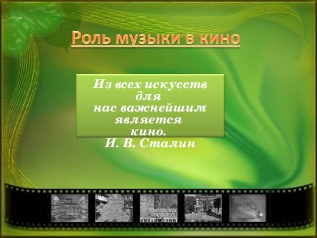 Извсех искусств для нас важнейшим является кино. И.В.Сталин