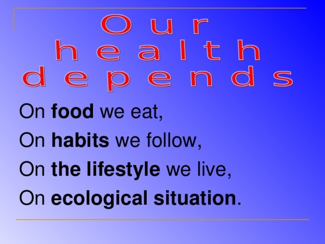 On food we eat, On habits we follow, On the lifestyle we live, On ecological situation .