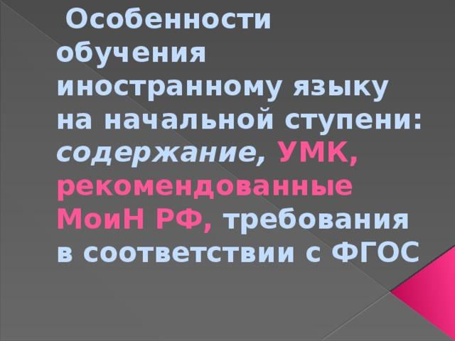 Особенности обучения иностранному языку на начальной ступени: содержание, УМК, рекомендованные МоиН РФ, требования в соответствии с ФГОС