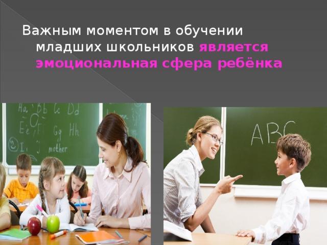 Важным моментом в обучении младших школьников является эмоциональная сфера ребёнка