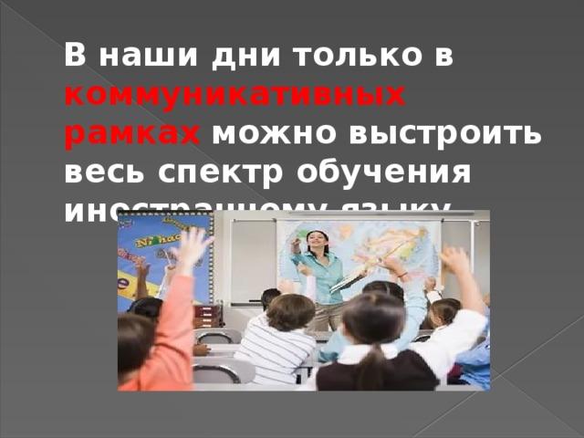 В наши дни только в коммуникативных рамках можно выстроить весь спектр обучения иностранному языку