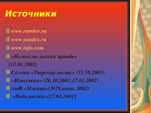 Источники www.ramber.ru www.yandex.ru  www.info.com «Комсомольская правда»  (15.01.2002) Газета «Тверские вести» (15.10.2005) «Известия» (26.10.2001;17.01.2002) АиФ «Москва»(№29,июнь 2002)  «Ведомости»(17.08.2001 )