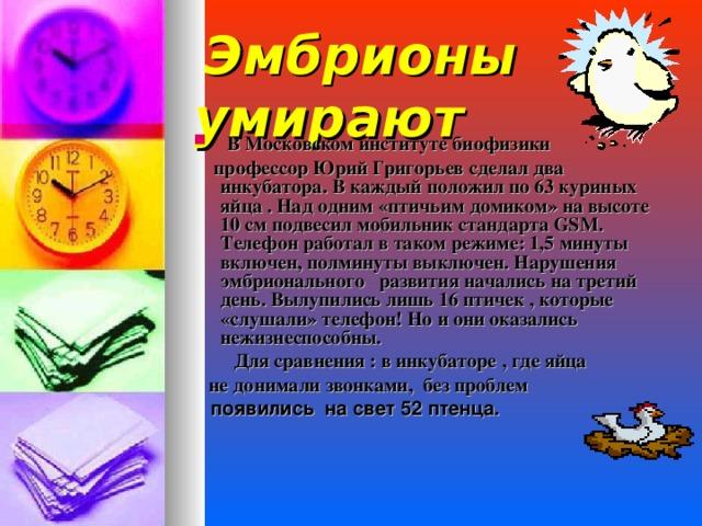 Эмбрионы умирают  В Московском институте биофизики  профессор Юрий Григорьев сделал два инкубатора. В каждый положил по 63 куриных яйца . Над одним «птичьим домиком» на высоте 10 см подвесил мобильник стандарта GSM . Телефон работал в таком режиме: 1,5 минуты включен, полминуты выключен. Нарушения эмбрионального развития начались на третий день. Вылупились лишь 16 птичек , которые «слушали» телефон! Но и они оказались нежизнеспособны.  Для сравнения : в инкубаторе , где яйца  не донимали звонками, без проблем   появились на свет 52 птенца.