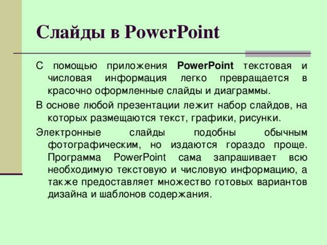 Слайды в PowerPoint С помощью приложения PowerPoint текстовая и числовая информация легко превращается в красочно оформленные слайды и диаграммы. В основе любой презентации лежит набор слайдов, на которых размещаются текст, графики, рисунки. Электронные слайды подобны обычным фотографическим, но издаются гораздо проще. Программа PowerPoint сама запрашивает всю необходимую текстовую и числовую информацию, а также предоставляет множество готовых вариантов дизайна и шаблонов содержания.
