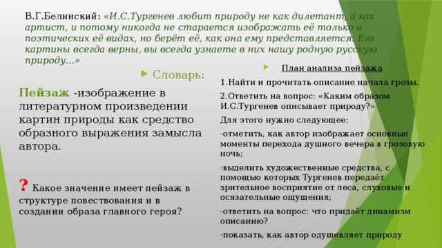 В.Г.Белинский: «И.С.Тургенев любит природу не как дилетант, а как артист, и потому никогда не старается изображать её только в поэтических её видах, но берёт её, как она ему представляется. Его картины всегда верны, вы всегда узнаете в них нашу родную русскую природу…» План анализа пейзажа 1.Найти и прочитать описание начала грозы. 2.Ответить на вопрос: «Каким образом И.С.Тургенев описывает природу?» Для этого нужно следующее: -отметить, как автор изображает основные моменты перехода душного вечера в грозовую ночь; -выделить художественные средства, с помощью которых Тургенев передаёт зрительное восприятие от леса, слуховые и осязательные ощущения; -ответить на вопрос: что придаёт динамизм описанию? -показать, как автор одушевляет природу Словарь: Пейзаж -изображение в литературном произведении картин природы как средство образного выражения замысла автора. ?  Какое значение имеет пейзаж в структуре повествования и в создании образа главного героя?