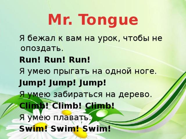 Mr. Tongue Я бежал к вам на урок, чтобы не опоздать. Run! Run! Run! Я умею прыгать на одной ноге. Jump! Jump! Jump! Я умею забираться на дерево. Climb! Climb! Climb! Я умею плавать. Swim! Swim! Swim!
