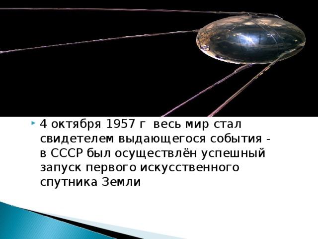 4 октября 1957 г весь мир стал свидетелем выдающегося события - в СССР был осуществлён успешный запуск первого искусственного спутника Земли